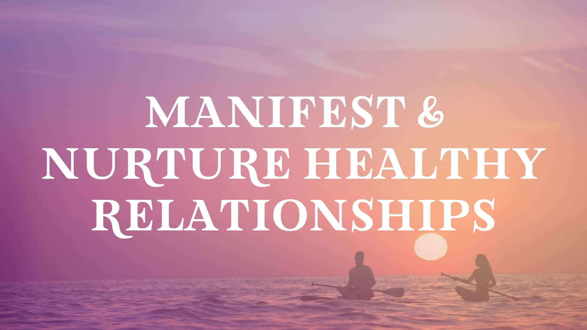 Manifest & Nurture Healthy Relationships