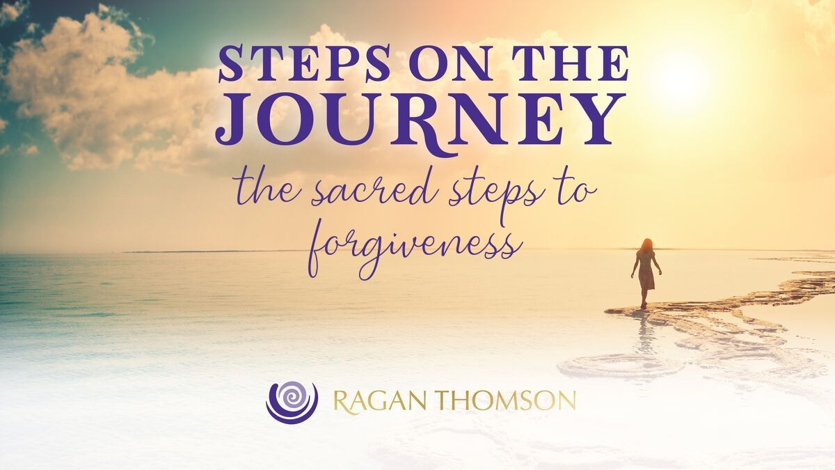 Steps on the Journey With Ragan Thomson The Sacred Steps to Forgiveness
